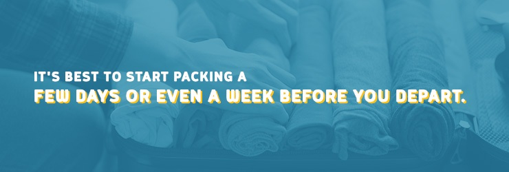 It's best to start packing a few days or even a week before you depart.