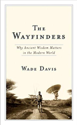 The Wayfinders - Why Ancient Wisdom Matters in the Modern World by Wade Davis